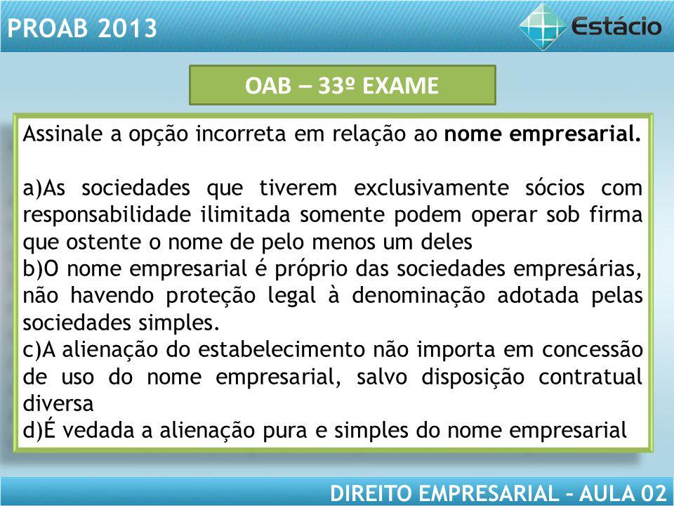 PROAB 2013 DIREITO EMPRESARIAL – AULA 02 Assinale a opção incorreta em relação ao nome empresarial. a)As sociedades que tiverem exclusivamente sócios