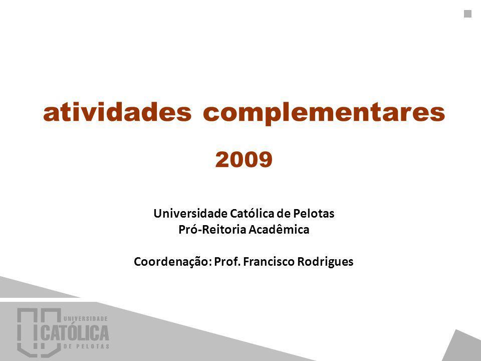 atividades complementares 2009 Universidade Católica de Pelotas Pró-Reitoria Acadêmica Coordenação: Prof.