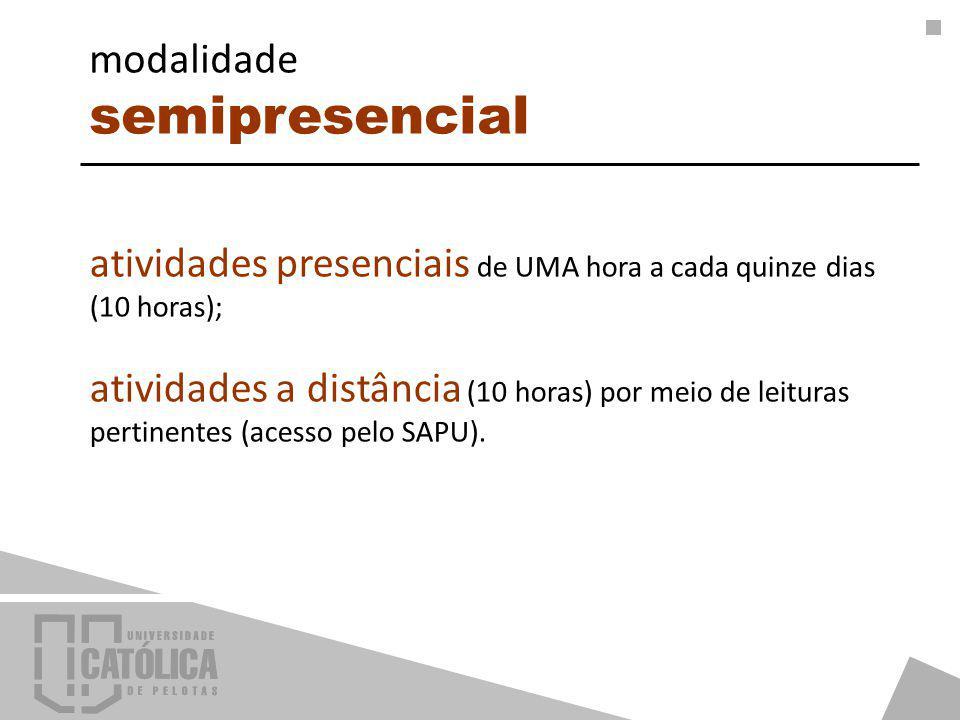 atividades presenciais de UMA hora a cada quinze dias (10 horas); atividades a distância (10 horas) por meio de leituras pertinentes (acesso pelo SAPU).