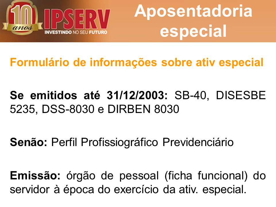 Aposentadoria especial Formulário de informações sobre ativ especial Se emitidos até 31/12/2003: SB-40, DISESBE 5235, DSS-8030 e DIRBEN 8030 Senão: Pe