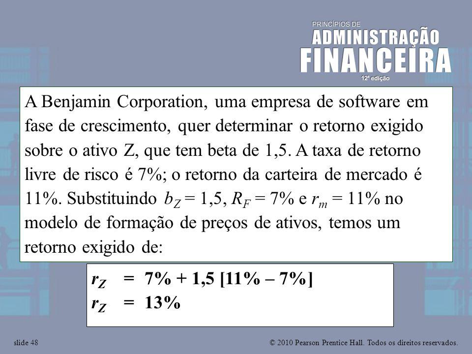 © 2010 Pearson Prentice Hall. Todos os direitos reservados.slide 48 r Z = 7% + 1,5 [11% – 7%] r Z = 13% A Benjamin Corporation, uma empresa de softwar