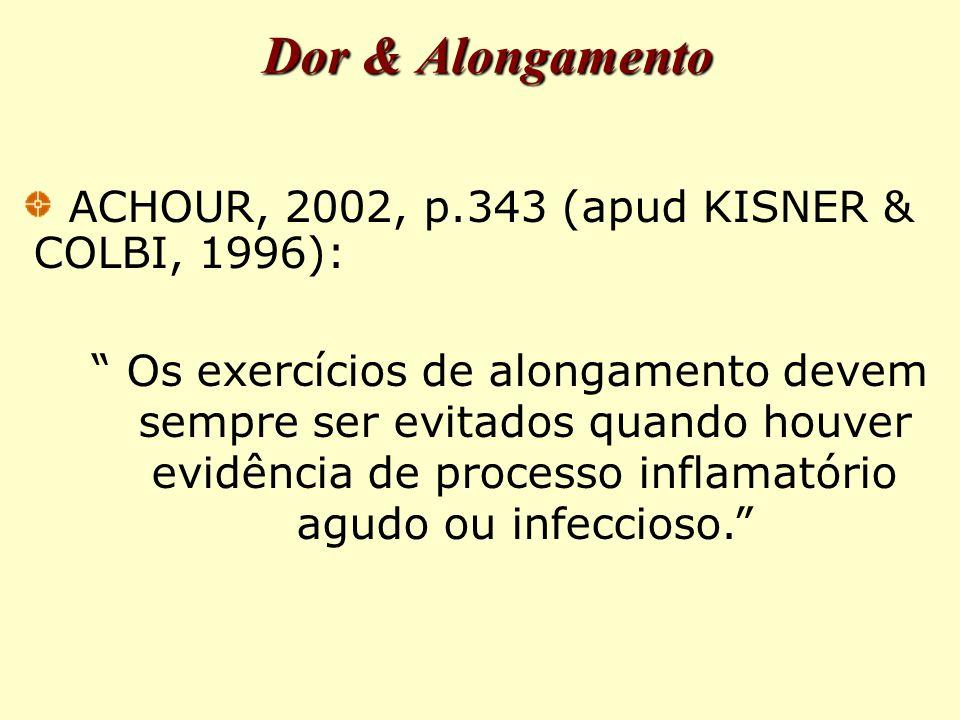 Dor & Alongamento ACHOUR, 2002, p.343 (apud KISNER & COLBI, 1996): Os exercícios de alongamento devem sempre ser evitados quando houver evidência de processo inflamatório agudo ou infeccioso.