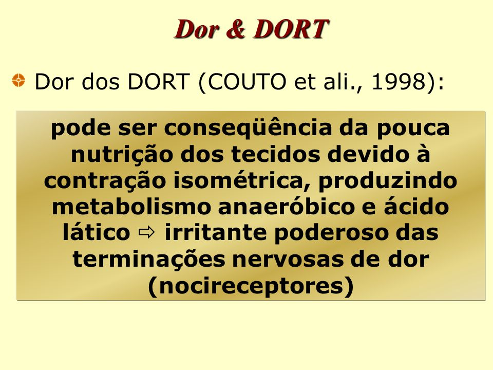 pode ser conseqüência da pouca nutrição dos tecidos devido à contração isométrica, produzindo metabolismo anaeróbico e ácido lático  irritante poderoso das terminações nervosas de dor (nocireceptores) Dor & DORT Dor dos DORT (COUTO et ali., 1998):