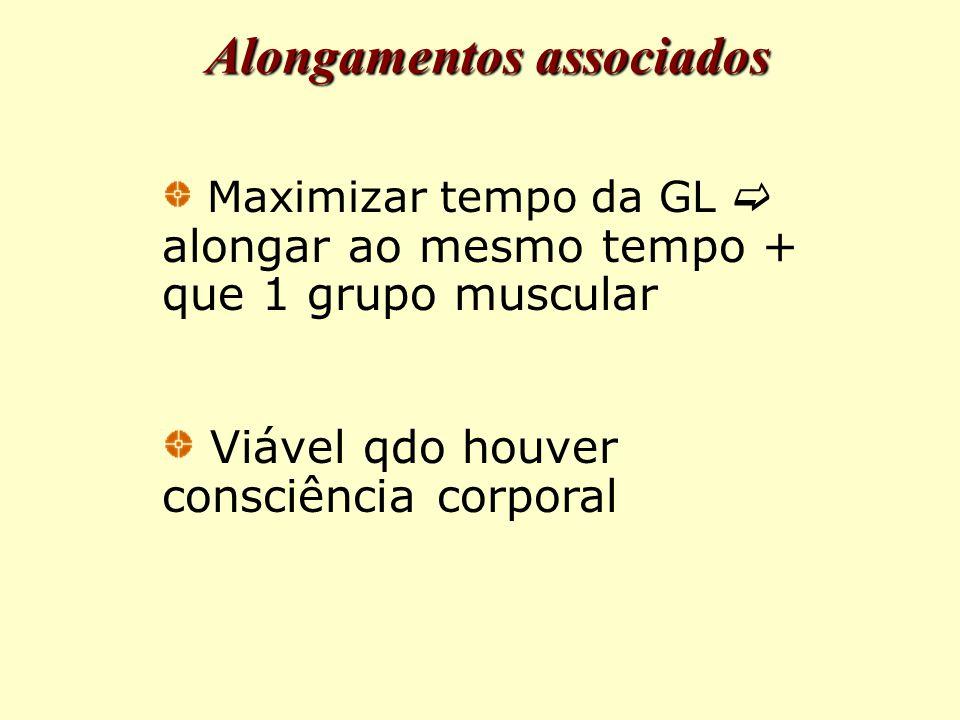 Alongamentos associados Maximizar tempo da GL  alongar ao mesmo tempo + que 1 grupo muscular Viável qdo houver consciência corporal
