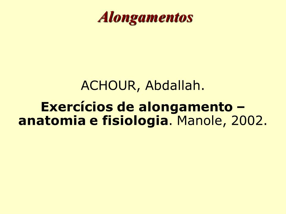 Alongamentos ACHOUR, Abdallah. Exercícios de alongamento – anatomia e fisiologia. Manole, 2002.