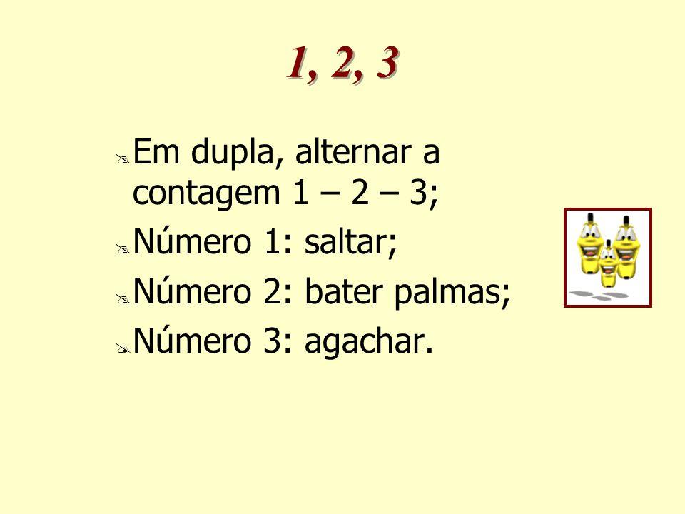 1, 2, 3  Em dupla, alternar a contagem 1 – 2 – 3;  Número 1: saltar;  Número 2: bater palmas;  Número 3: agachar.