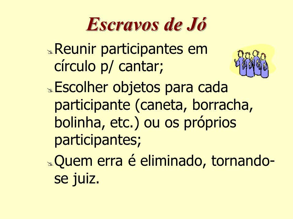Escravos de Jó  Reunir participantes em círculo p/ cantar;  Escolher objetos para cada participante (caneta, borracha, bolinha, etc.) ou os próprios participantes;  Quem erra é eliminado, tornando- se juiz.