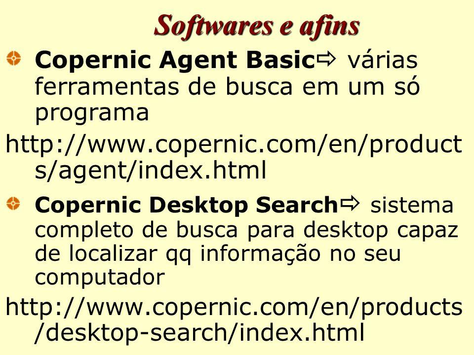 Softwares e afins Copernic Agent Basic  várias ferramentas de busca em um só programa http://www.copernic.com/en/product s/agent/index.html Copernic Desktop Search  sistema completo de busca para desktop capaz de localizar qq informação no seu computador http://www.copernic.com/en/products /desktop-search/index.html