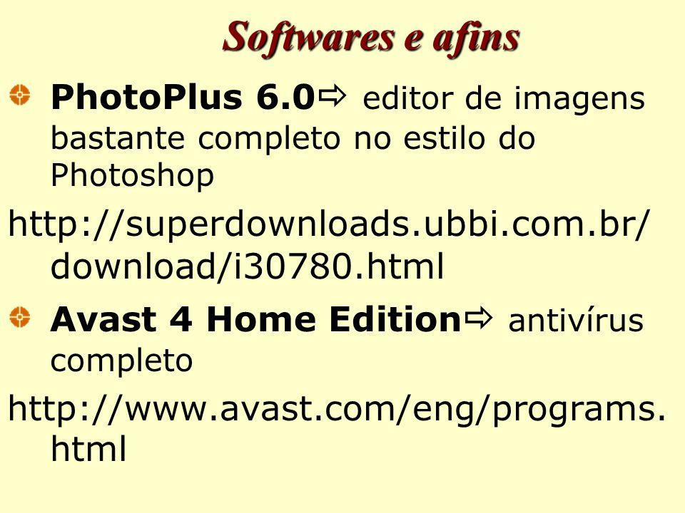 Softwares e afins PhotoPlus 6.0  editor de imagens bastante completo no estilo do Photoshop http://superdownloads.ubbi.com.br/ download/i30780.html Avast 4 Home Edition  antivírus completo http://www.avast.com/eng/programs.