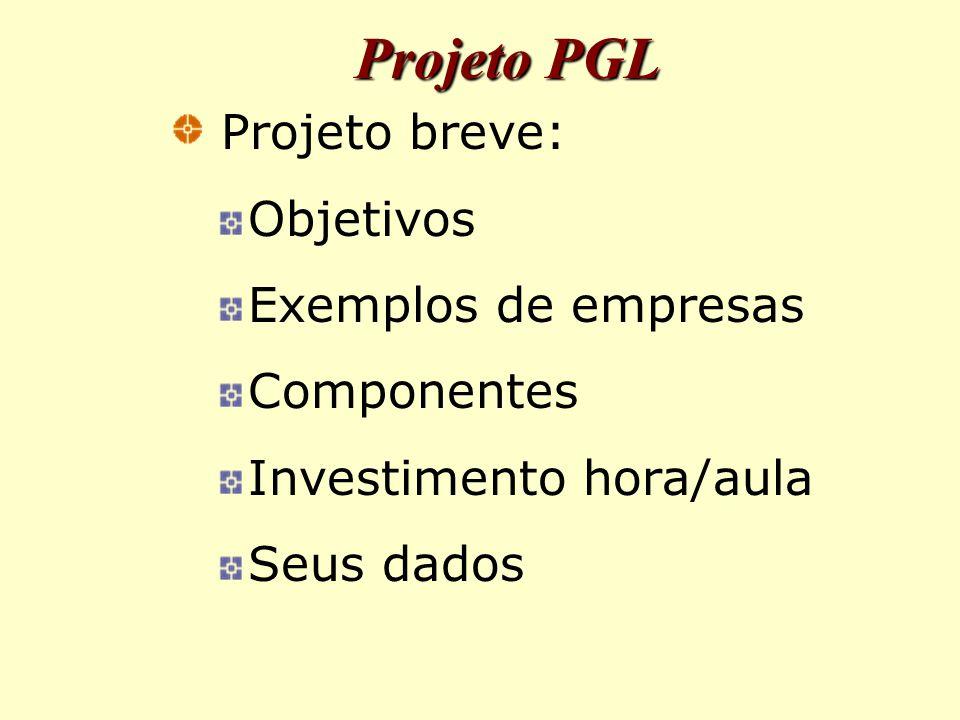 Projeto PGL Projeto breve: Objetivos Exemplos de empresas Componentes Investimento hora/aula Seus dados
