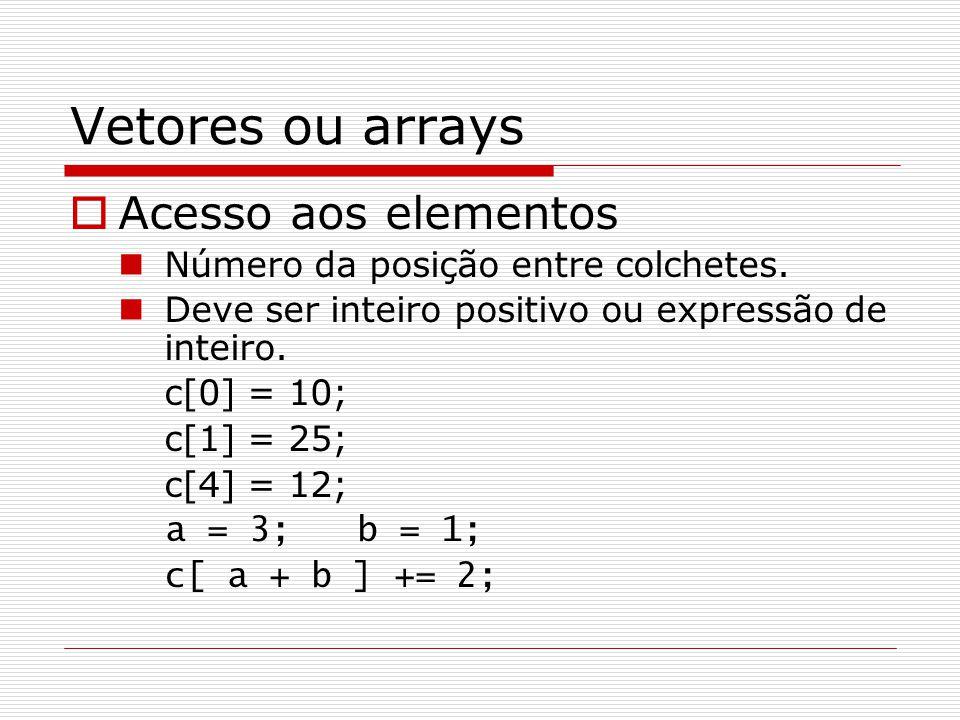 Vetores ou arrays  Acesso aos elementos Número da posição entre colchetes. Deve ser inteiro positivo ou expressão de inteiro. c[0] = 10; c[1] = 25; c