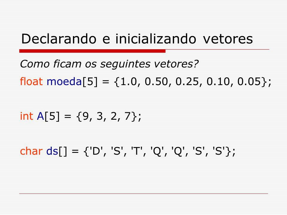 Declarando e inicializando vetores Como ficam os seguintes vetores? float moeda[5] = {1.0, 0.50, 0.25, 0.10, 0.05}; int A[5] = {9, 3, 2, 7}; char ds[]