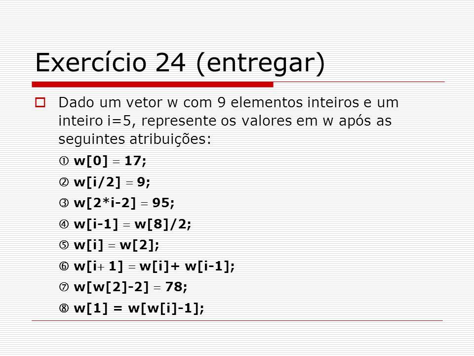 Exercício 24 (entregar)  Dado um vetor w com 9 elementos inteiros e um inteiro i=5, represente os valores em w após as seguintes atribuições:  w[0]