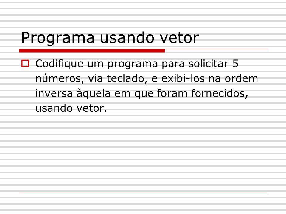 Programa usando vetor  Codifique um programa para solicitar 5 números, via teclado, e exibi-los na ordem inversa àquela em que foram fornecidos, usan