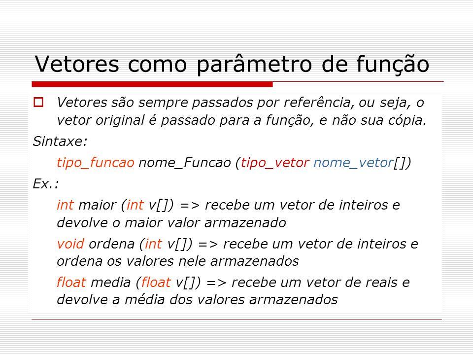 Vetores como parâmetro de função  Vetores são sempre passados por referência, ou seja, o vetor original é passado para a função, e não sua cópia. Sin