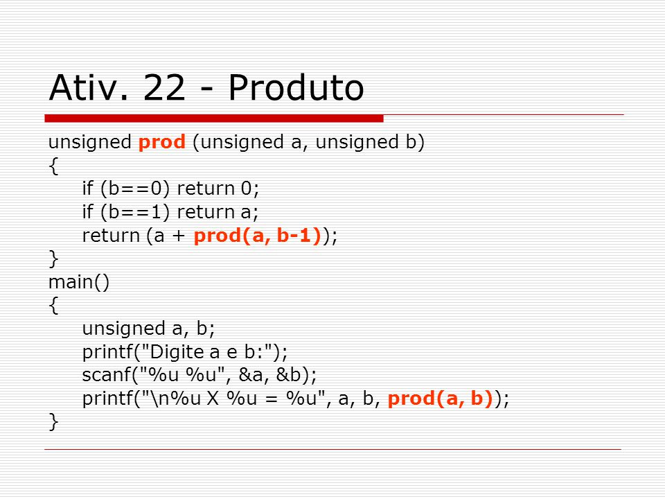 Ativ. 22 - Produto unsigned prod (unsigned a, unsigned b) { if (b==0) return 0; if (b==1) return a; return (a + prod(a, b-1)); } main() { unsigned a,