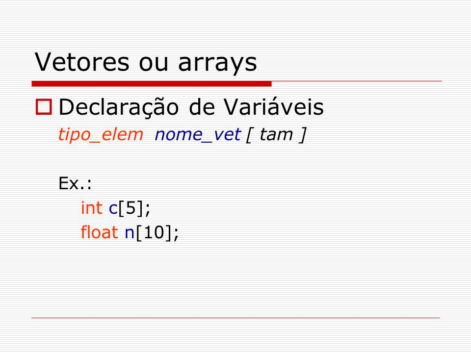 Vetores ou arrays  Declaração de Variáveis tipo_elem nome_vet [ tam ] Ex.: int c[5]; float n[10];