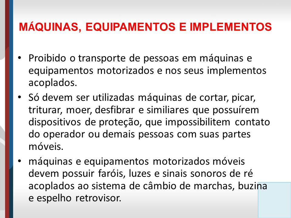 M Á QUINAS, EQUIPAMENTOS E IMPLEMENTOS Proibido o transporte de pessoas em máquinas e equipamentos motorizados e nos seus implementos acoplados.
