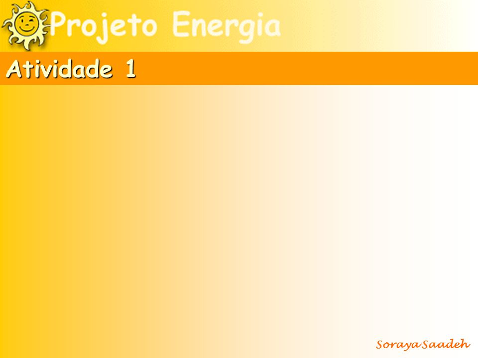 Motores elétricos Dínamos ou geradores Pilhas Eletrólise Termopares Aquecedores Células solares Lâmpadas Máquinas a vapor Atrito Fogo/materiais incandescentes Explosões Fotossíntese Soraya Saadeh