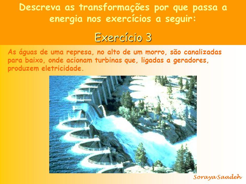 Descreva as transformações por que passa a energia nos exercícios a seguir: Exercício 3 As águas de uma represa, no alto de um morro, são canalizadas