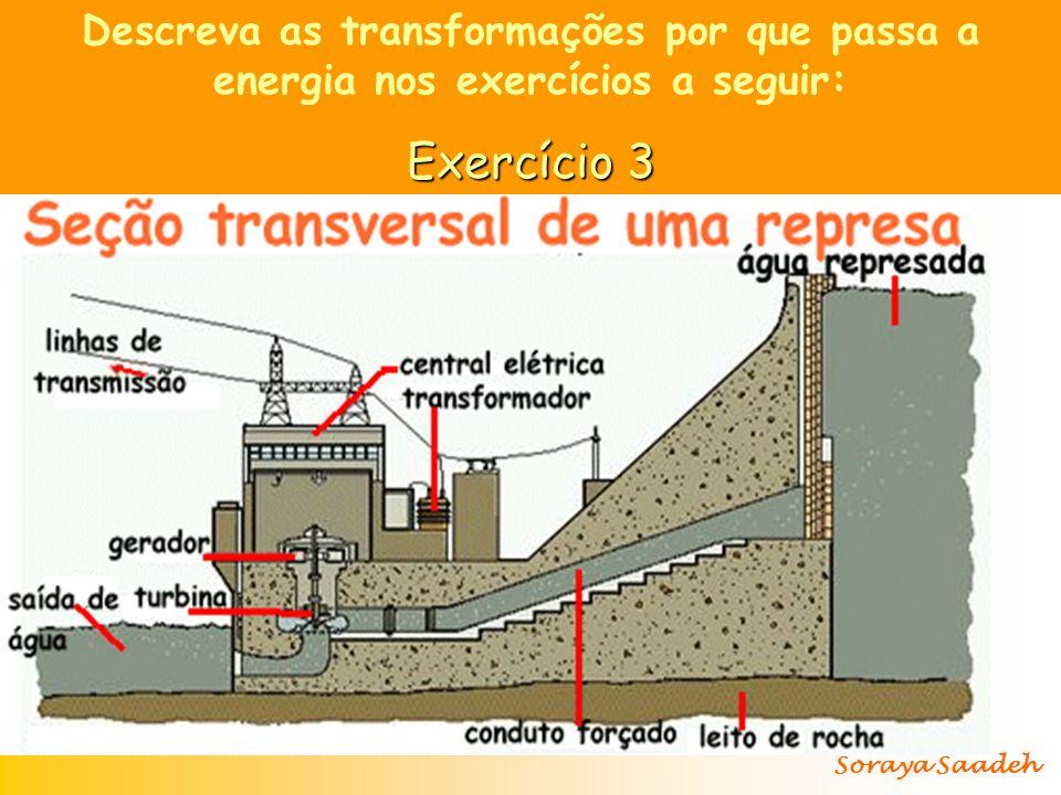 Descreva as transformações por que passa a energia nos exercícios a seguir: Exercício 3 As águas de uma represa, no alto de um morro, são canalizadas para baixo, onde acionam turbinas que, ligadas a geradores, produzem eletricidade.