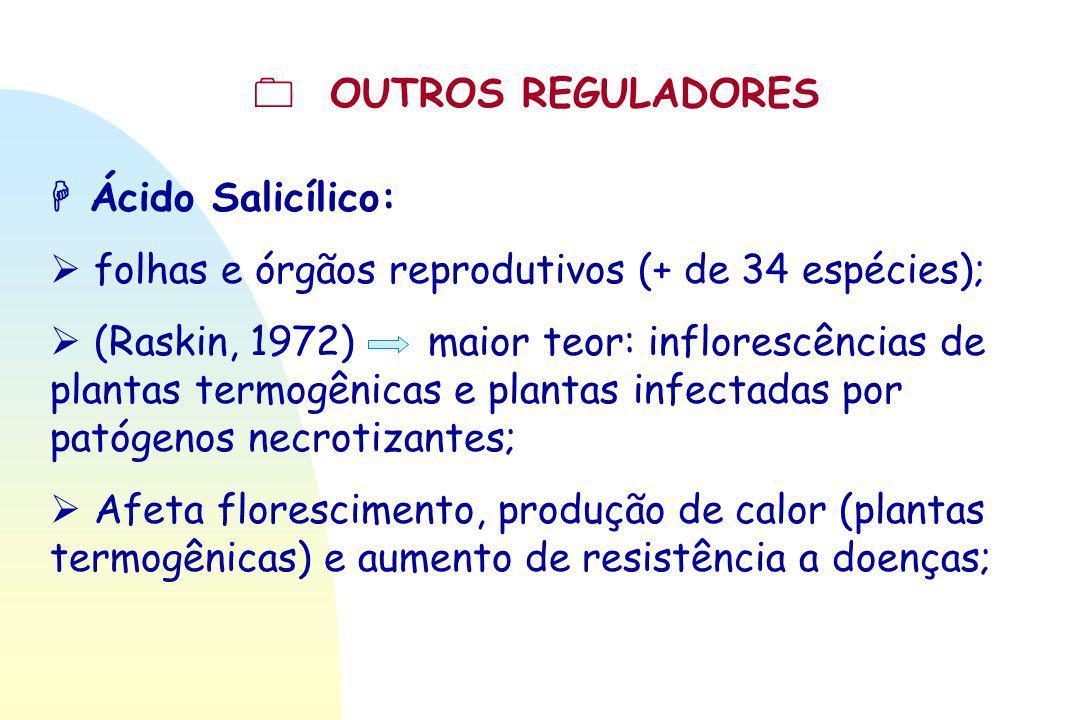  OUTROS REGULADORES  Ácido Salicílico:  folhas e órgãos reprodutivos (+ de 34 espécies);  (Raskin, 1972) maior teor: inflorescências de plantas te