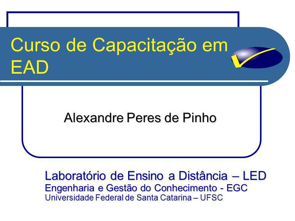 Curso de Capacitação em EAD Alexandre Peres de Pinho Laboratório de Ensino a Distância – LED Engenharia e Gestão do Conhecimento - EGC Universidade Federal de Santa Catarina – UFSC