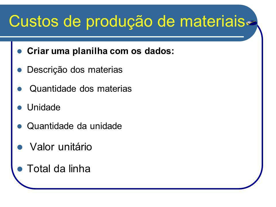 Custos de produção de materiais Criar uma planilha com os dados: Descrição dos materias Quantidade dos materias Unidade Quantidade da unidade Valor un