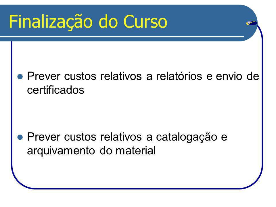 Finalização do Curso Prever custos relativos a relatórios e envio de certificados Prever custos relativos a catalogação e arquivamento do material