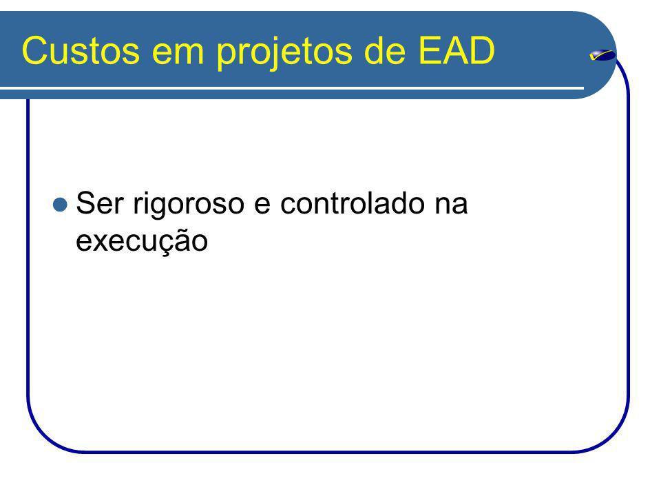 Custos em projetos de EAD Ser rigoroso e controlado na execução