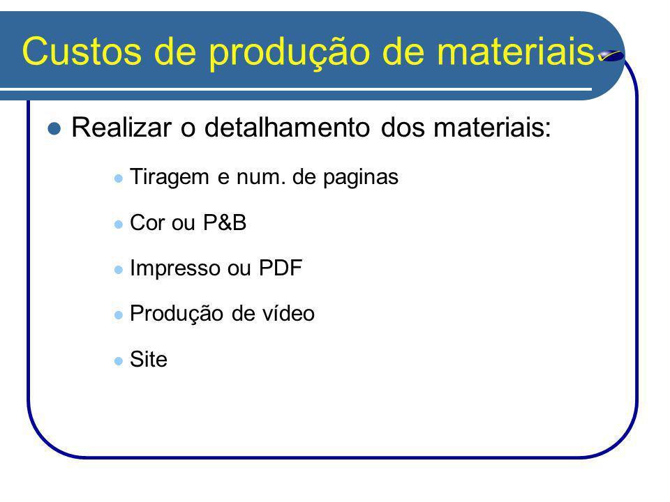Custos de produção de materiais Realizar o detalhamento dos materiais: Tiragem e num. de paginas Cor ou P&B Impresso ou PDF Produção de vídeo Site