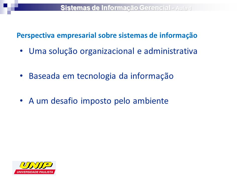 Uma solução organizacional e administrativa Baseada em tecnologia da informação A um desafio imposto pelo ambiente Perspectiva empresarial sobre sistemas de informação Sistemas de Informação Gerencial - Aula 1