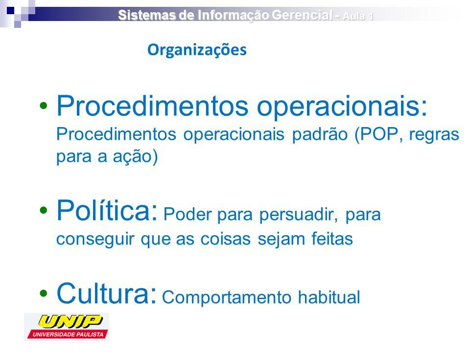 Procedimentos operacionais: Procedimentos operacionais padrão (POP, regras para a ação) Política: Poder para persuadir, para conseguir que as coisas sejam feitas Cultura: Comportamento habitual Organizações Sistemas de Informação Gerencial - Aula 1
