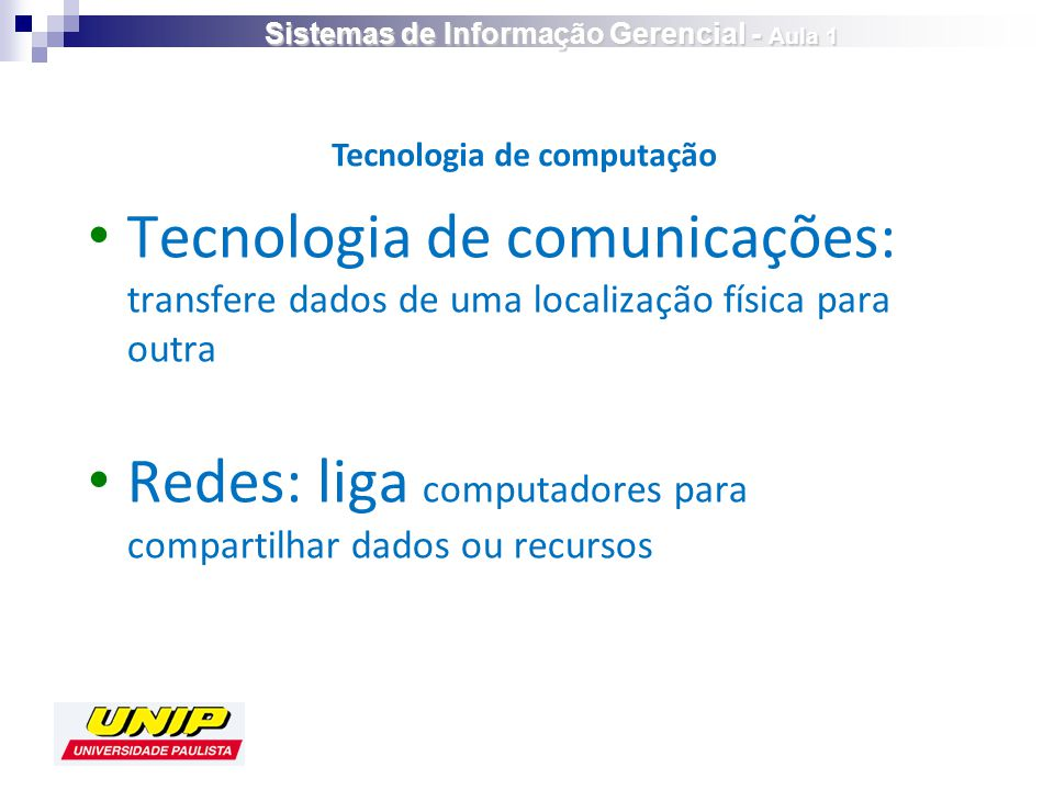 Tecnologia de comunicações: transfere dados de uma localização física para outra Redes: liga computadores para compartilhar dados ou recursos Tecnologia de computação Sistemas de Informação Gerencial - Aula 1
