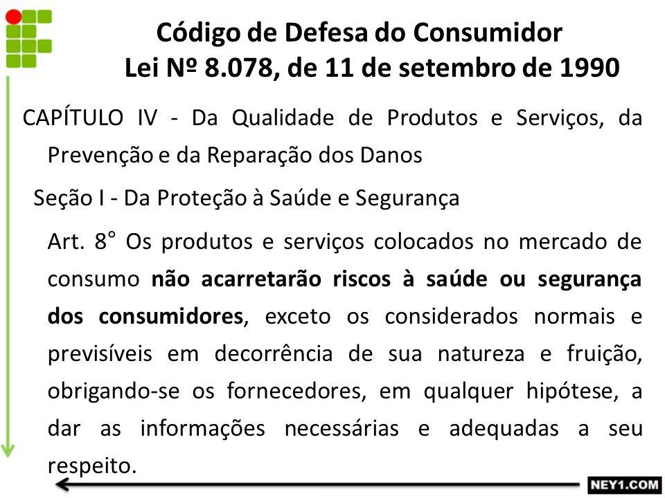 CAPÍTULO IV - Da Qualidade de Produtos e Serviços, da Prevenção e da Reparação dos Danos Seção I - Da Proteção à Saúde e Segurança Art. 8° Os produtos