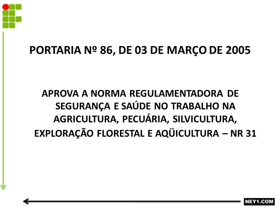 PORTARIA Nº 86, DE 03 DE MARÇO DE 2005 APROVA A NORMA REGULAMENTADORA DE SEGURANÇA E SAÚDE NO TRABALHO NA AGRICULTURA, PECUÁRIA, SILVICULTURA, EXPLORAÇÃO FLORESTAL E AQÜICULTURA – NR 31