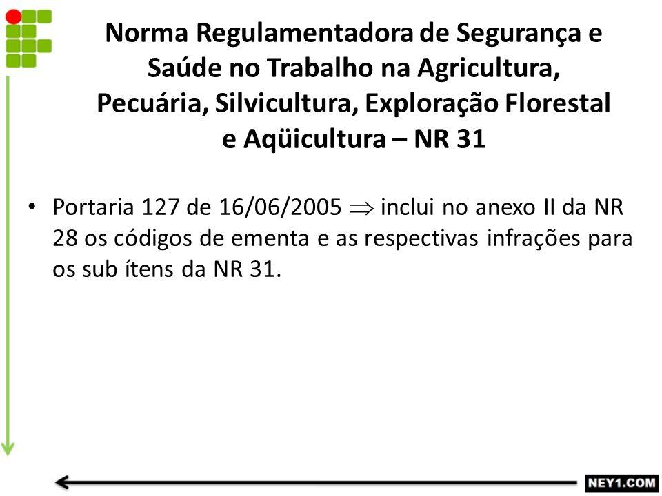 Portaria 127 de 16/06/2005  inclui no anexo II da NR 28 os códigos de ementa e as respectivas infrações para os sub ítens da NR 31. Norma Regulamenta