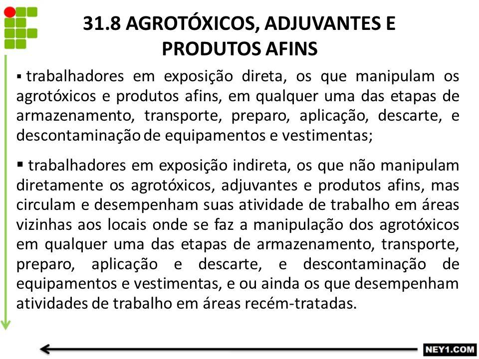 31.8 AGROTÓXICOS, ADJUVANTES E PRODUTOS AFINS  trabalhadores em exposição direta, os que manipulam os agrotóxicos e produtos afins, em qualquer uma das etapas de armazenamento, transporte, preparo, aplicação, descarte, e descontaminação de equipamentos e vestimentas;  trabalhadores em exposição indireta, os que não manipulam diretamente os agrotóxicos, adjuvantes e produtos afins, mas circulam e desempenham suas atividade de trabalho em áreas vizinhas aos locais onde se faz a manipulação dos agrotóxicos em qualquer uma das etapas de armazenamento, transporte, preparo, aplicação e descarte, e descontaminação de equipamentos e vestimentas, e ou ainda os que desempenham atividades de trabalho em áreas recém-tratadas.