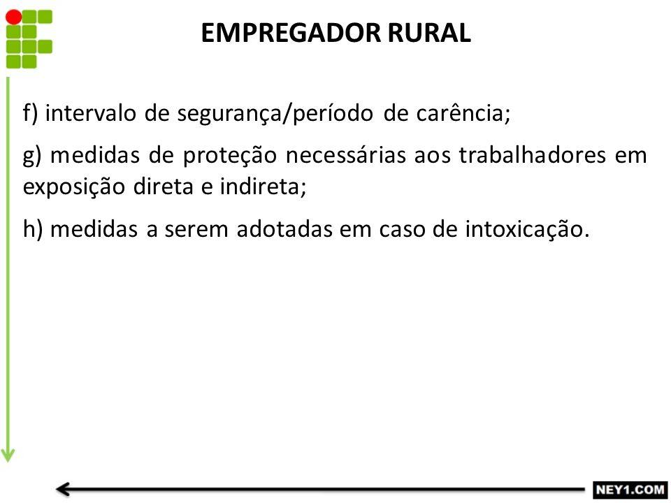 EMPREGADOR RURAL f) intervalo de segurança/período de carência; g) medidas de proteção necessárias aos trabalhadores em exposição direta e indireta; h