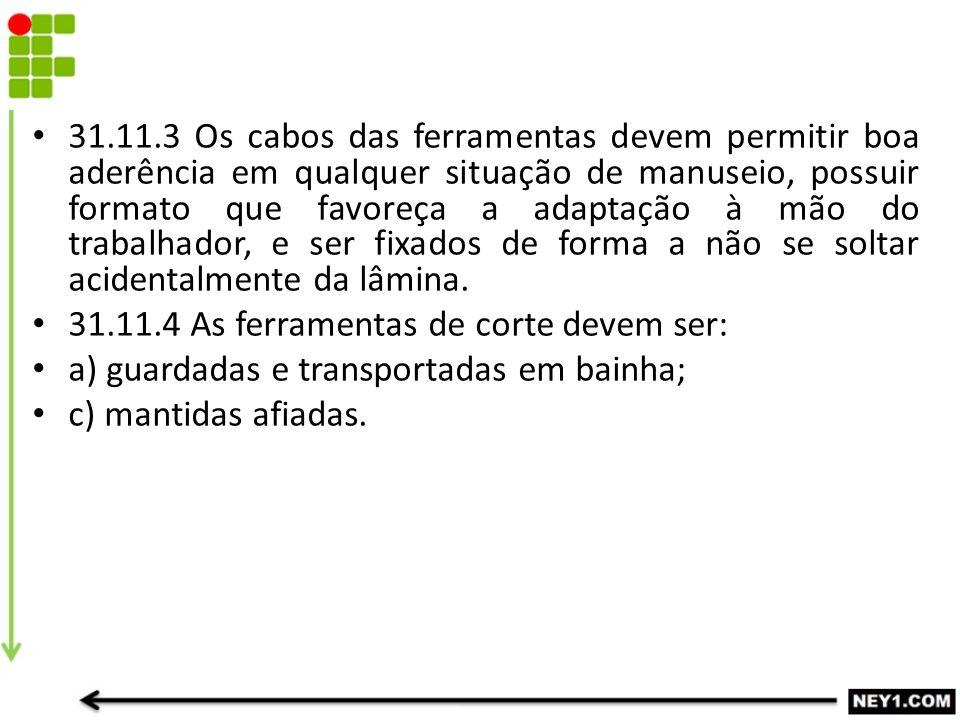 FERRAMENTAS MANUAIS 31.11.3 Os cabos das ferramentas devem permitir boa aderência em qualquer situação de manuseio, possuir formato que favoreça a ada