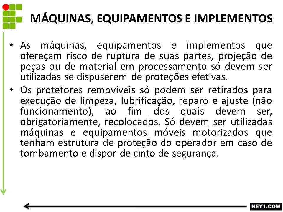MÁQUINAS, EQUIPAMENTOS E IMPLEMENTOS As máquinas, equipamentos e implementos que ofereçam risco de ruptura de suas partes, projeção de peças ou de mat