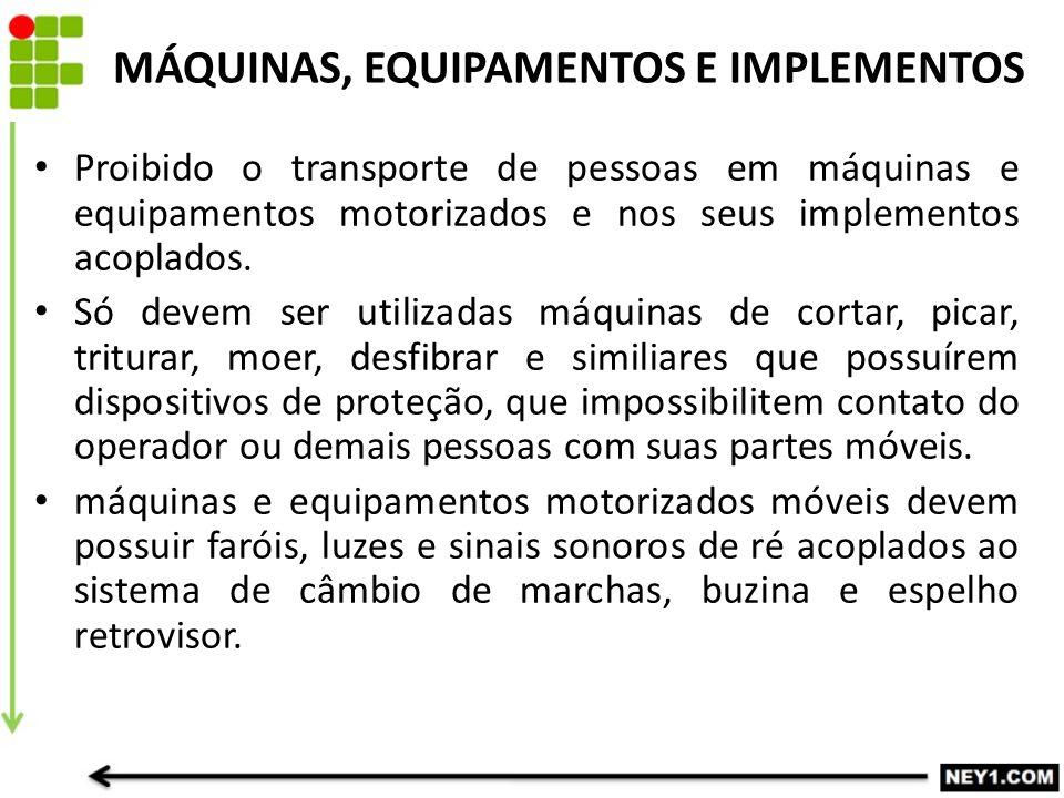 MÁQUINAS, EQUIPAMENTOS E IMPLEMENTOS Proibido o transporte de pessoas em máquinas e equipamentos motorizados e nos seus implementos acoplados. Só deve