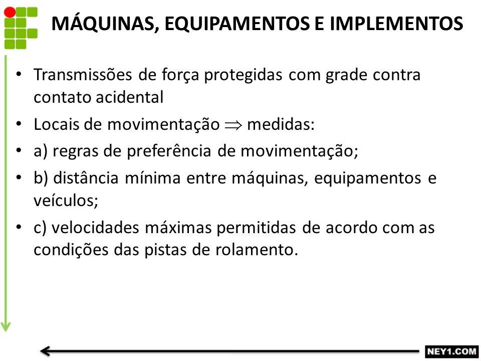 MÁQUINAS, EQUIPAMENTOS E IMPLEMENTOS Transmissões de força protegidas com grade contra contato acidental Locais de movimentação  medidas: a) regras d
