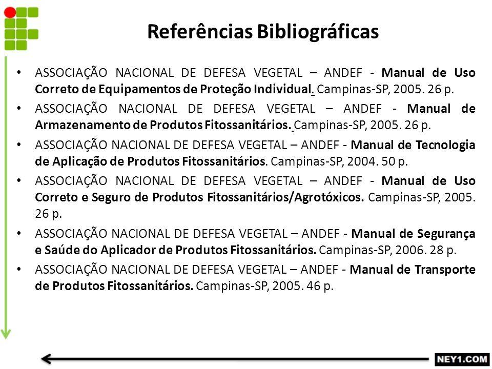 Referências Bibliográficas ASSOCIAÇÃO NACIONAL DE DEFESA VEGETAL – ANDEF - Manual de Uso Correto de Equipamentos de Proteção Individual. Campinas-SP,