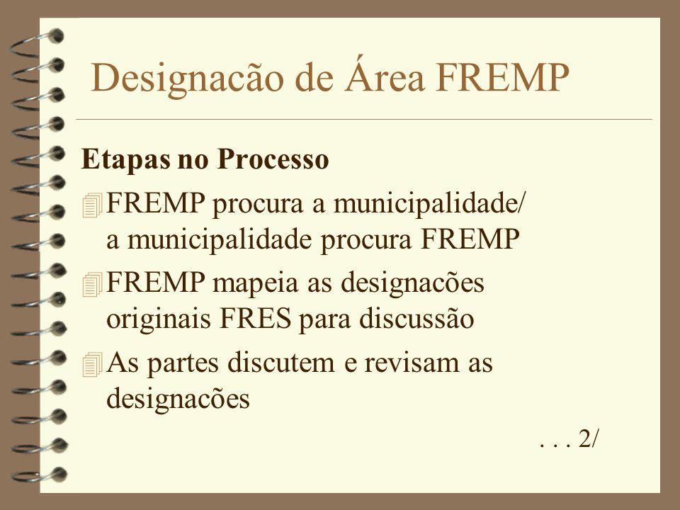 Designacão de Área FREMP Etapas no Processo 4 FREMP procura a municipalidade/ a municipalidade procura FREMP 4 FREMP mapeia as designacões originais FRES para discussão 4 As partes discutem e revisam as designacões...