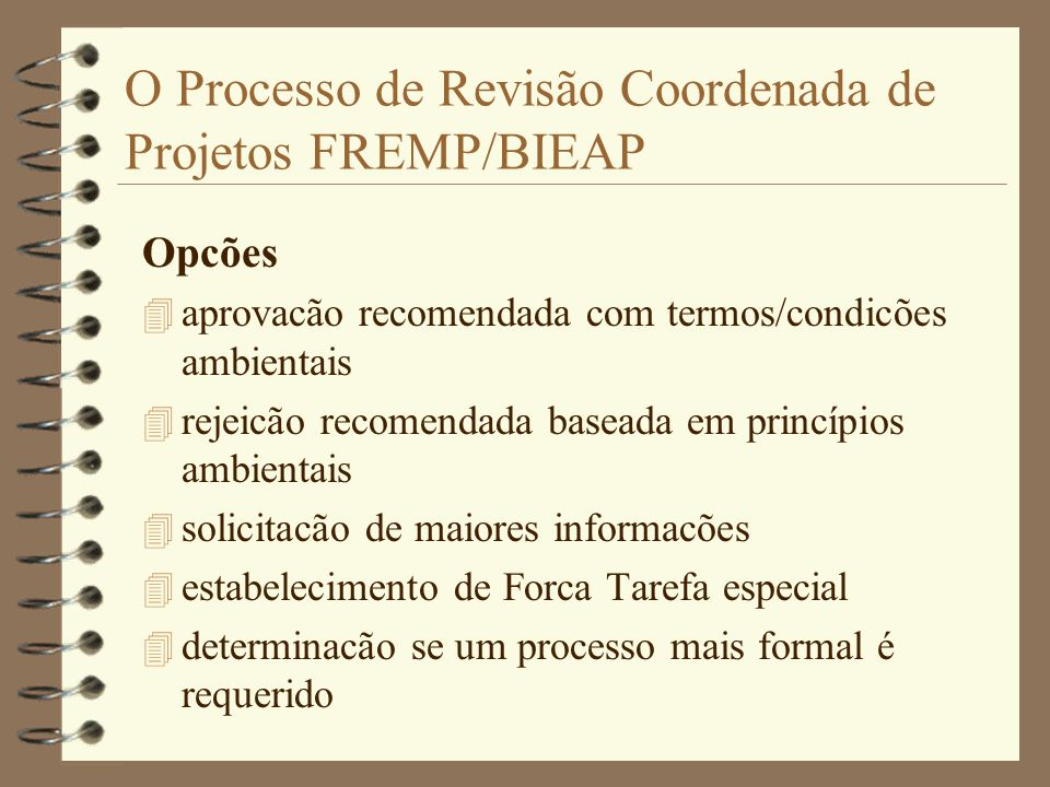 O Processo de Revisão Coordenada de Projetos FREMP/BIEAP Opcões 4 aprovacão recomendada com termos/condicões ambientais 4 rejeicão recomendada baseada em princípios ambientais 4 solicitacão de maiores informacões 4 estabelecimento de Forca Tarefa especial 4 determinacão se um processo mais formal é requerido