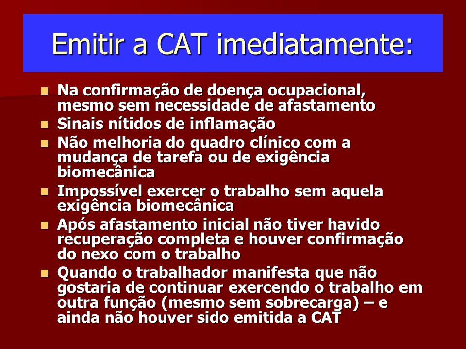 Emitir a CAT imediatamente: Na confirmação de doença ocupacional, mesmo sem necessidade de afastamento Na confirmação de doença ocupacional, mesmo sem