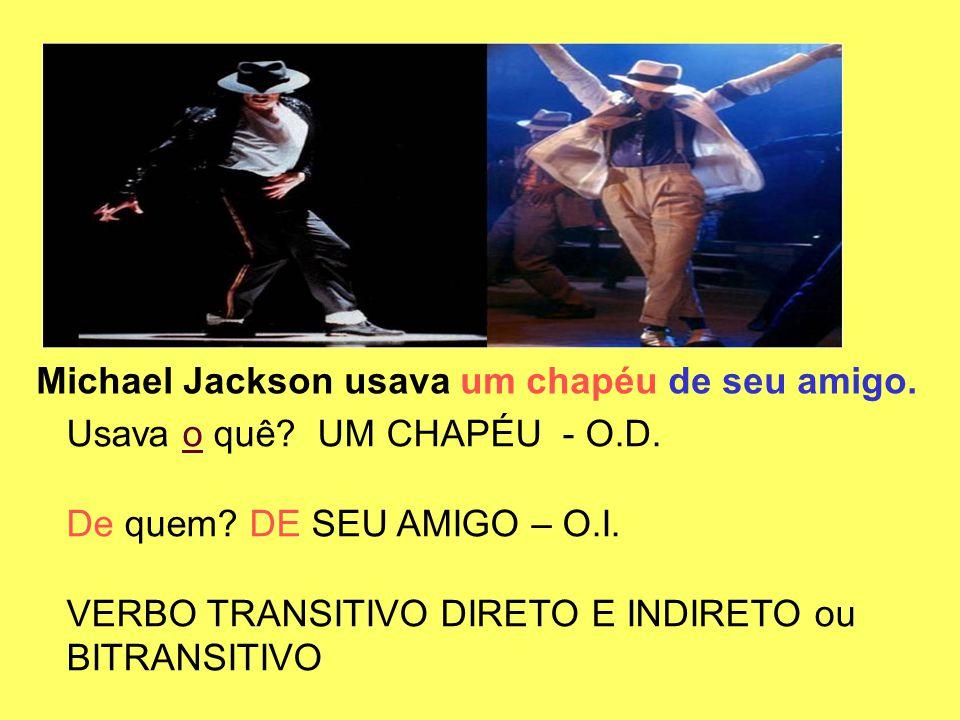 Michael Jackson usava um chapéu de seu amigo. Usava o quê? UM CHAPÉU - O.D. De quem? DE SEU AMIGO – O.I. VERBO TRANSITIVO DIRETO E INDIRETO ou BITRANS