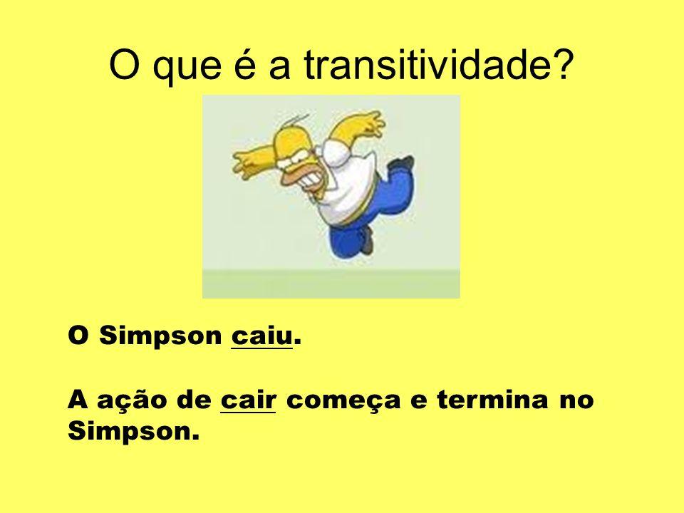 O que é a transitividade? O Simpson caiu. A ação de cair começa e termina no Simpson.