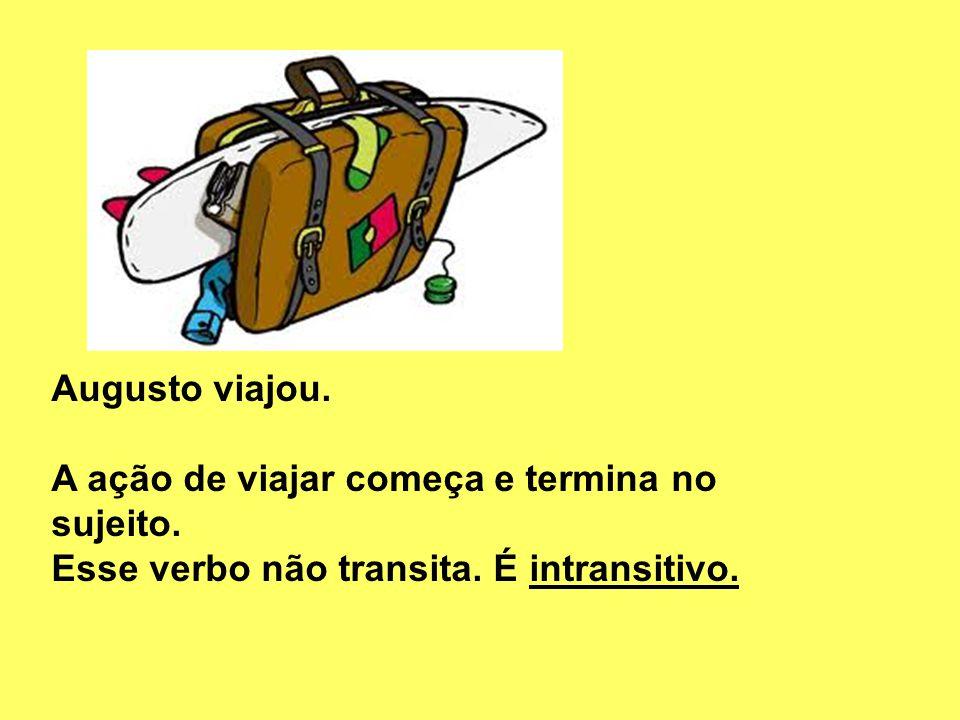 Augusto viajou. A ação de viajar começa e termina no sujeito. Esse verbo não transita. É intransitivo.